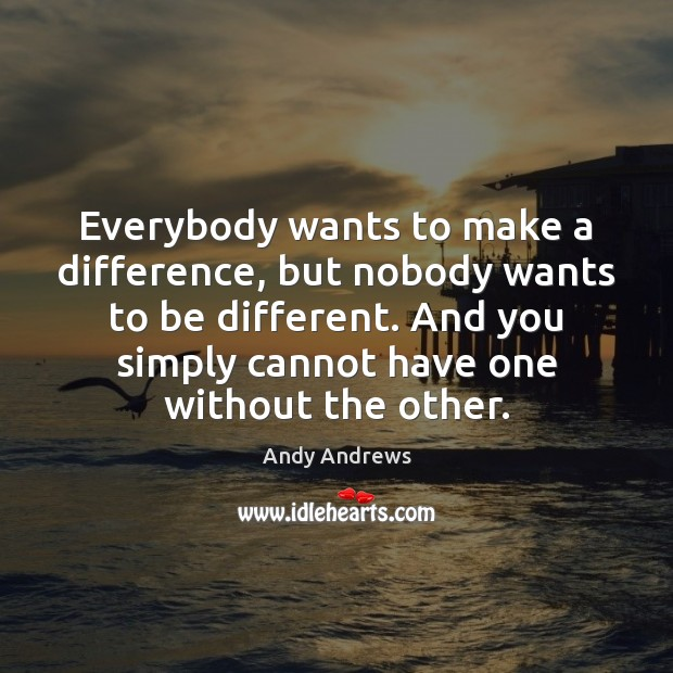 Image, Everybody wants to make a difference, but nobody wants to be different.