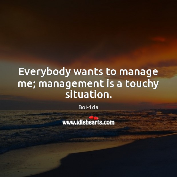 Everybody wants to manage me; management is a touchy situation. Management Quotes Image