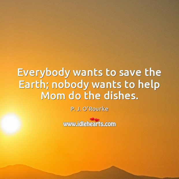 Image, Everybody wants to save the Earth; nobody wants to help Mom do the dishes.
