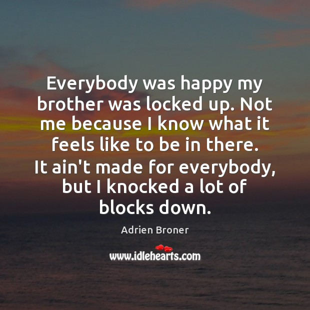 Image, Everybody was happy my brother was locked up. Not me because I
