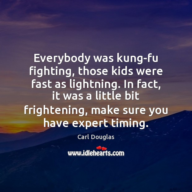 Image, Everybody was kung-fu fighting, those kids were fast as lightning. In fact,