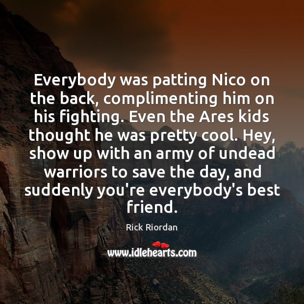 Everybody was patting Nico on the back, complimenting him on his fighting. Rick Riordan Picture Quote