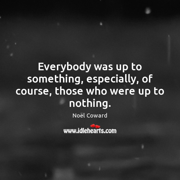 Everybody was up to something, especially, of course, those who were up to nothing. Image