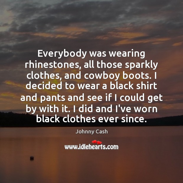 Everybody was wearing rhinestones, all those sparkly clothes, and cowboy boots. I Johnny Cash Picture Quote