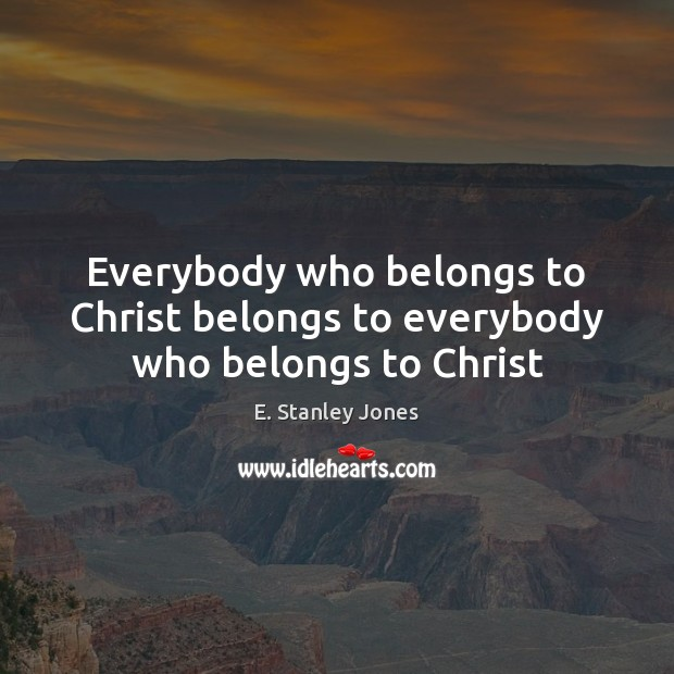 Everybody who belongs to Christ belongs to everybody who belongs to Christ E. Stanley Jones Picture Quote
