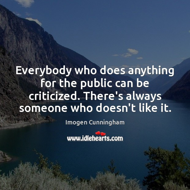 Everybody who does anything for the public can be criticized. There's always Image