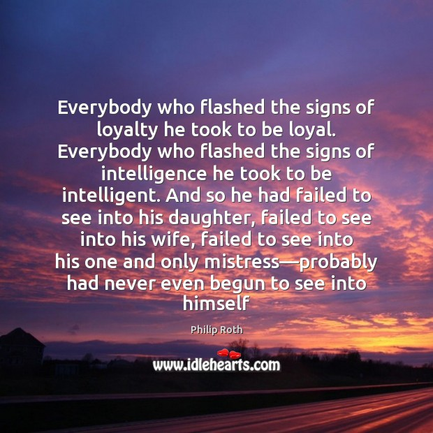 Everybody who flashed the signs of loyalty he took to be loyal. Philip Roth Picture Quote