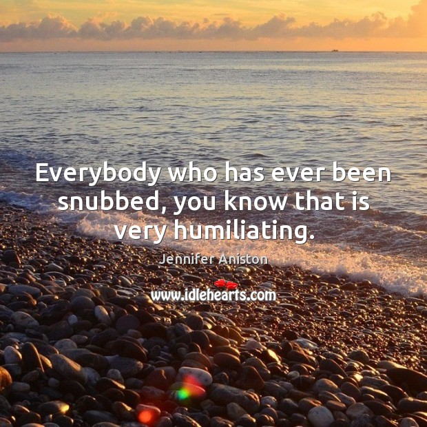 Everybody who has ever been snubbed, you know that is very humiliating. Jennifer Aniston Picture Quote