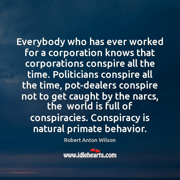 Everybody who has ever worked for a corporation knows that corporations conspire Robert Anton Wilson Picture Quote