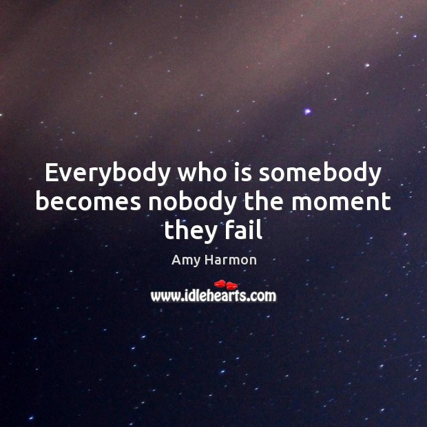 Image, Everybody who is somebody becomes nobody the moment they fail