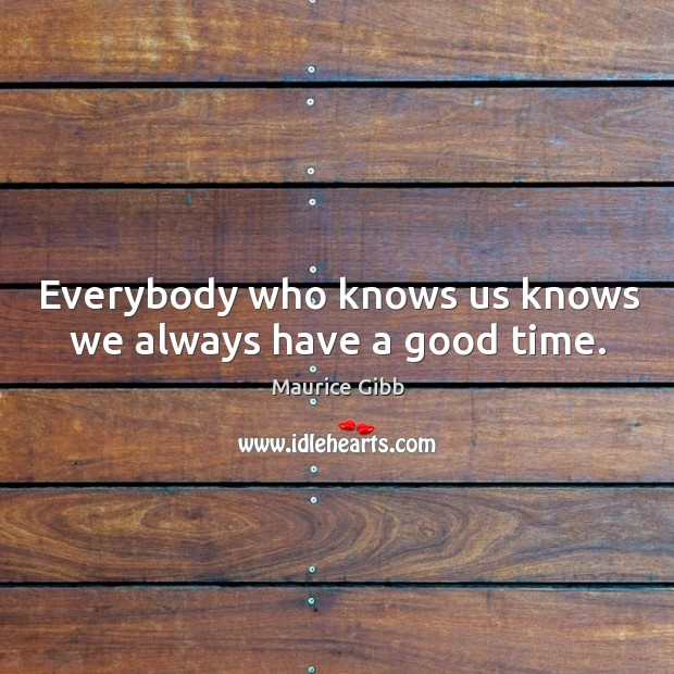Everybody who knows us knows we always have a good time. Maurice Gibb Picture Quote