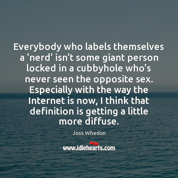 Everybody who labels themselves a 'nerd' isn't some giant person locked in Joss Whedon Picture Quote