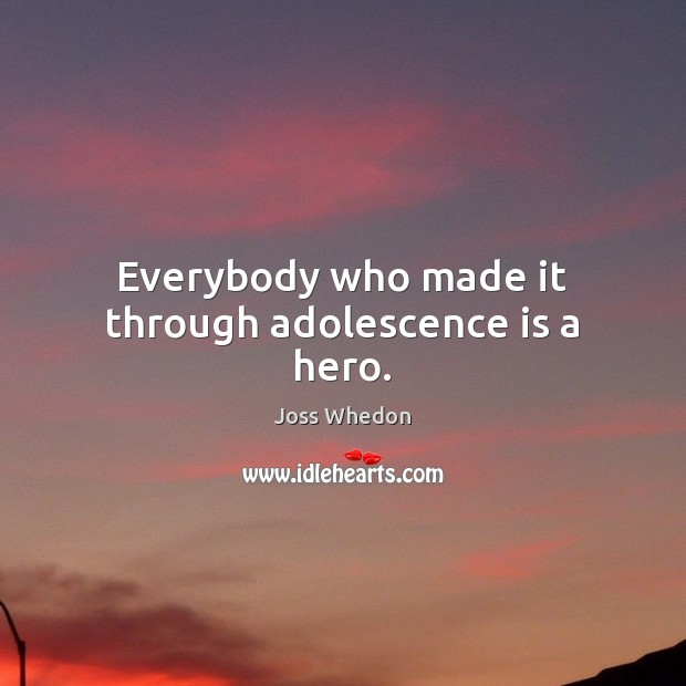 Image, Everybody who made it through adolescence is a hero.