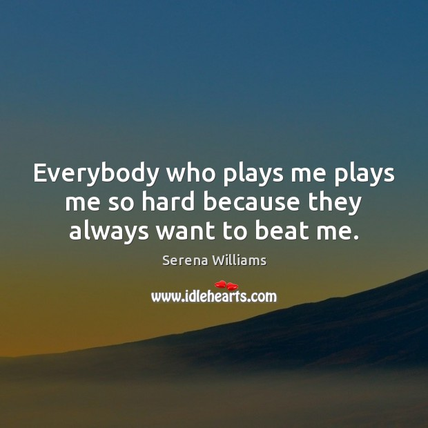 Everybody who plays me plays me so hard because they always want to beat me. Serena Williams Picture Quote