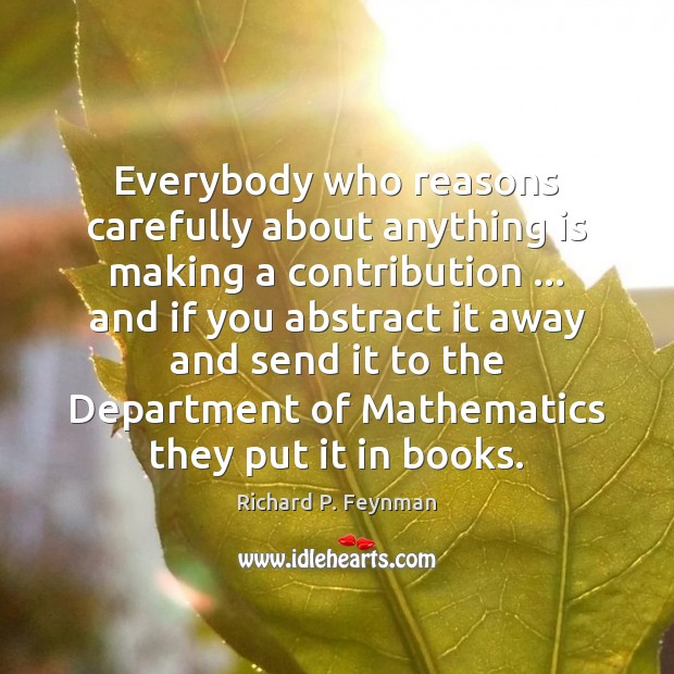 Everybody who reasons carefully about anything is making a contribution … and if Richard P. Feynman Picture Quote