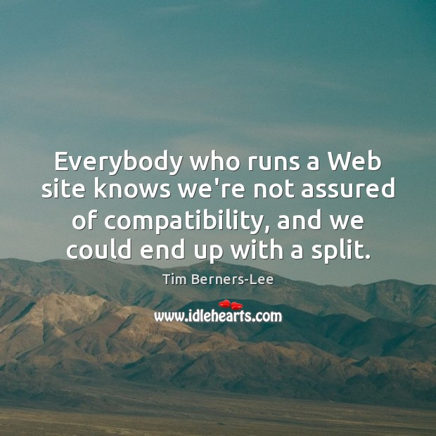 Everybody who runs a Web site knows we're not assured of compatibility, Tim Berners-Lee Picture Quote