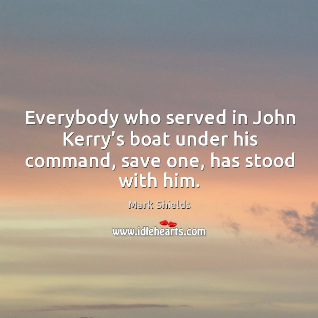 Everybody who served in john kerry's boat under his command, save one, has stood with him. Mark Shields Picture Quote