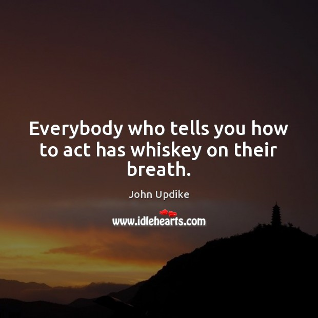 Everybody who tells you how to act has whiskey on their breath. Image