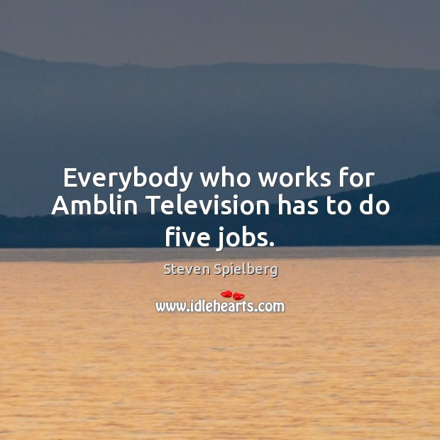 Image, Everybody who works for Amblin Television has to do five jobs.