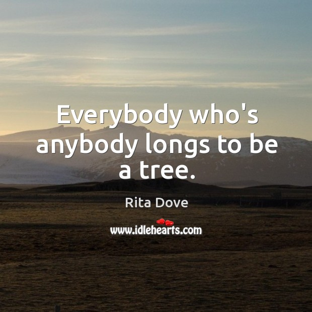 Everybody who's anybody longs to be a tree. Rita Dove Picture Quote
