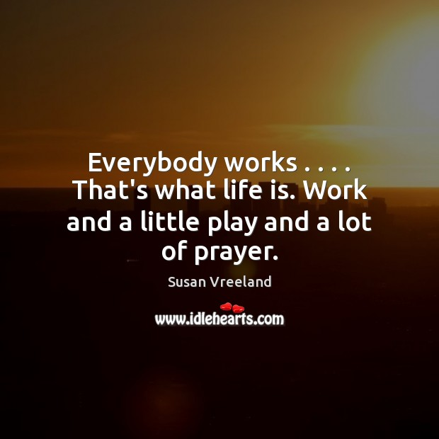 Everybody works . . . . That's what life is. Work and a little play and a lot of prayer. Image
