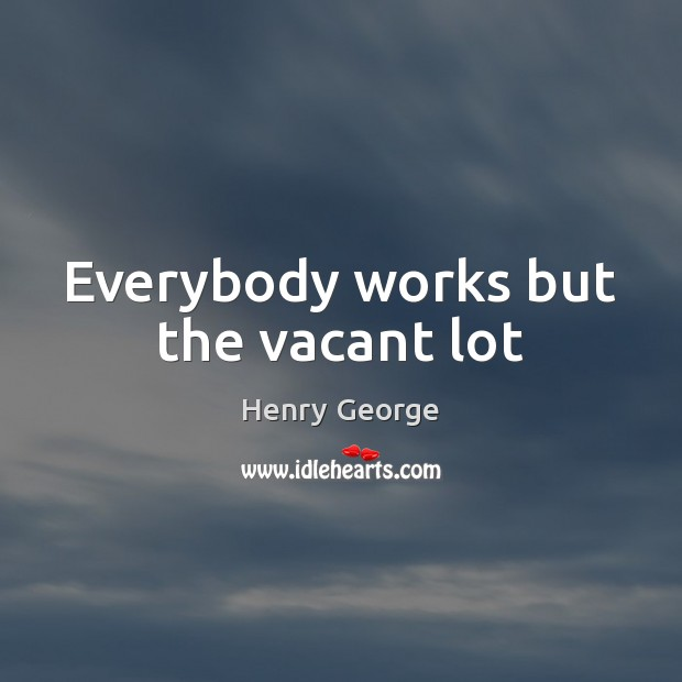 Everybody works but the vacant lot Henry George Picture Quote