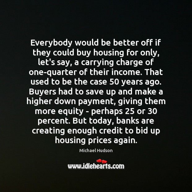 Everybody would be better off if they could buy housing for only, Michael Hudson Picture Quote
