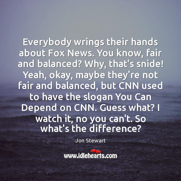 Everybody wrings their hands about Fox News. You know, fair and balanced? Image