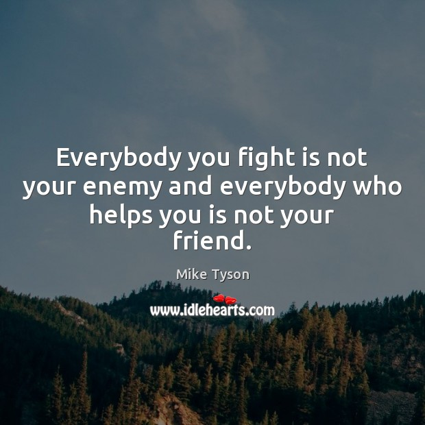 Image, Everybody you fight is not your enemy and everybody who helps you is not your friend.