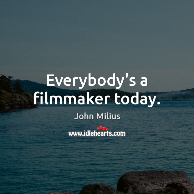 Everybody's a filmmaker today. John Milius Picture Quote