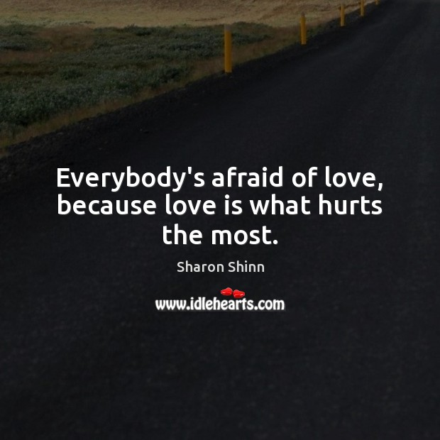 Image, Everybody's afraid of love, because love is what hurts the most.