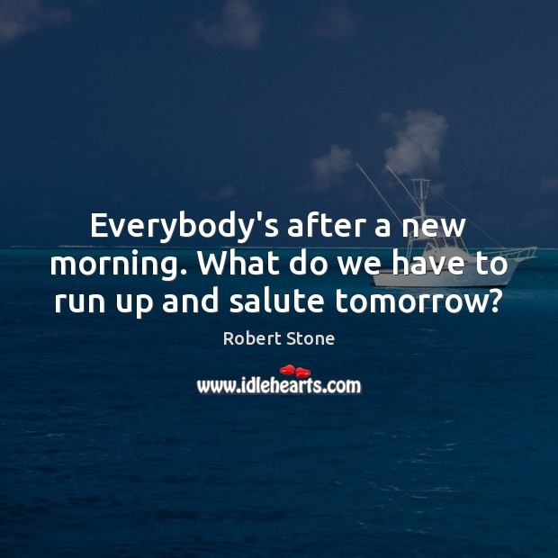 Everybody's after a new morning. What do we have to run up and salute tomorrow? Robert Stone Picture Quote