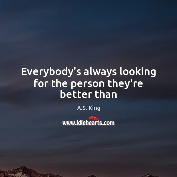 Image, Everybody's always looking for the person they're better than