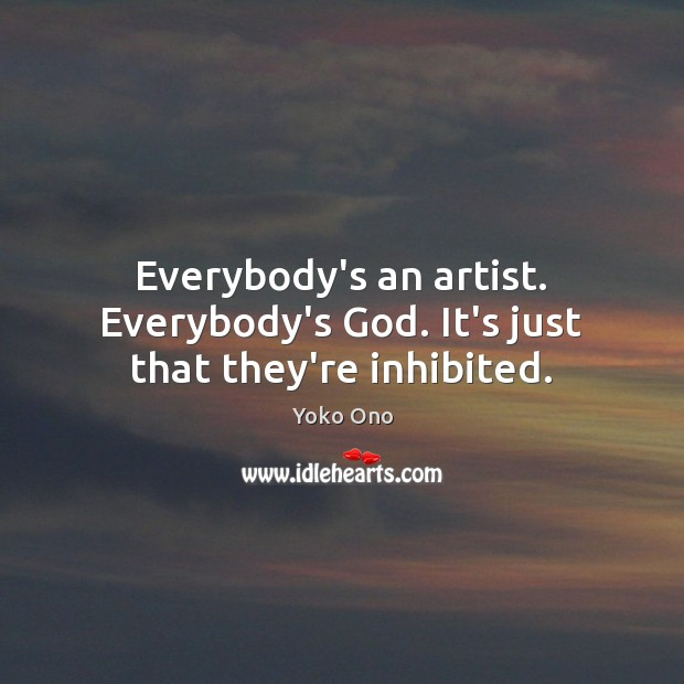 Everybody's an artist. Everybody's God. It's just that they're inhibited. Image