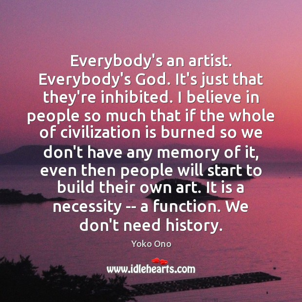 Everybody's an artist. Everybody's God. It's just that they're inhibited. I believe Image