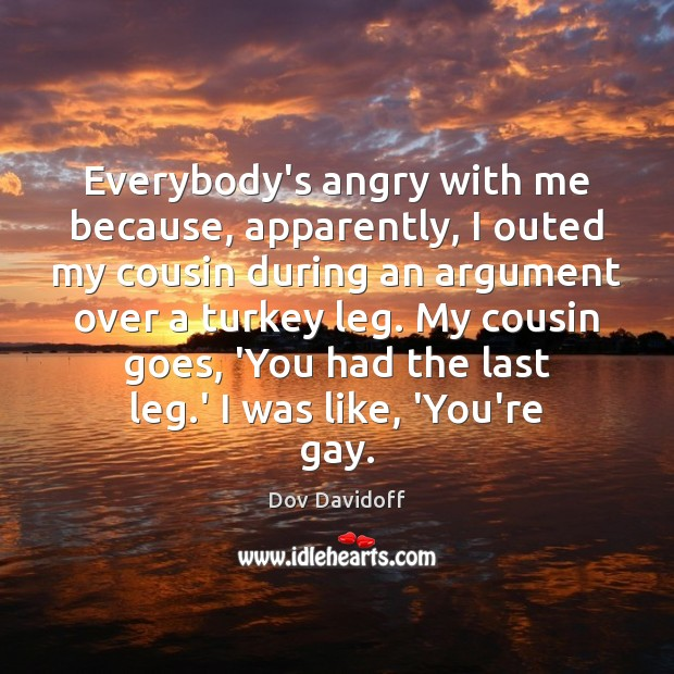Everybody's angry with me because, apparently, I outed my cousin during an Dov Davidoff Picture Quote
