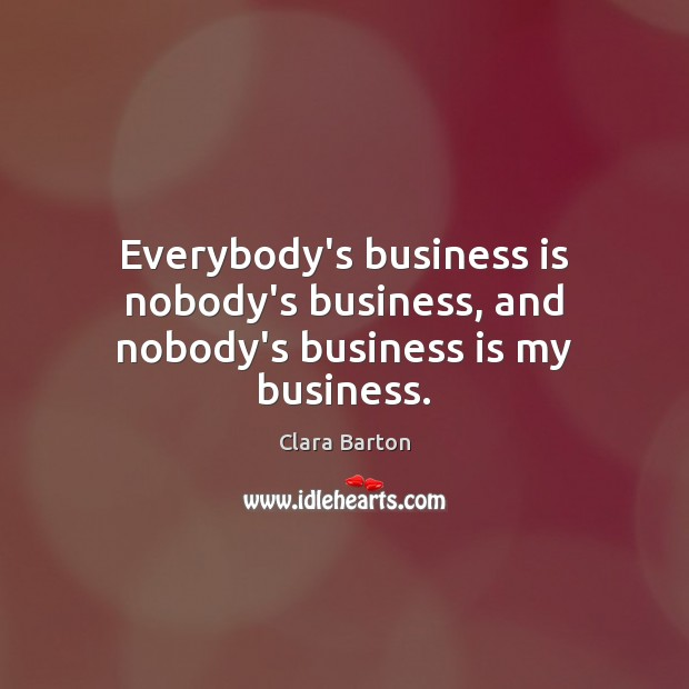 Image, Everybody's business is nobody's business, and nobody's business is my business.