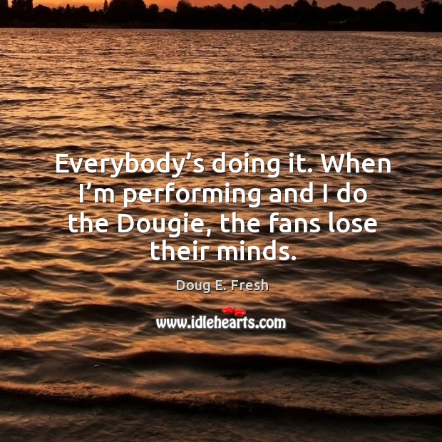 Everybody's doing it. When I'm performing and I do the dougie, the fans lose their minds. Image
