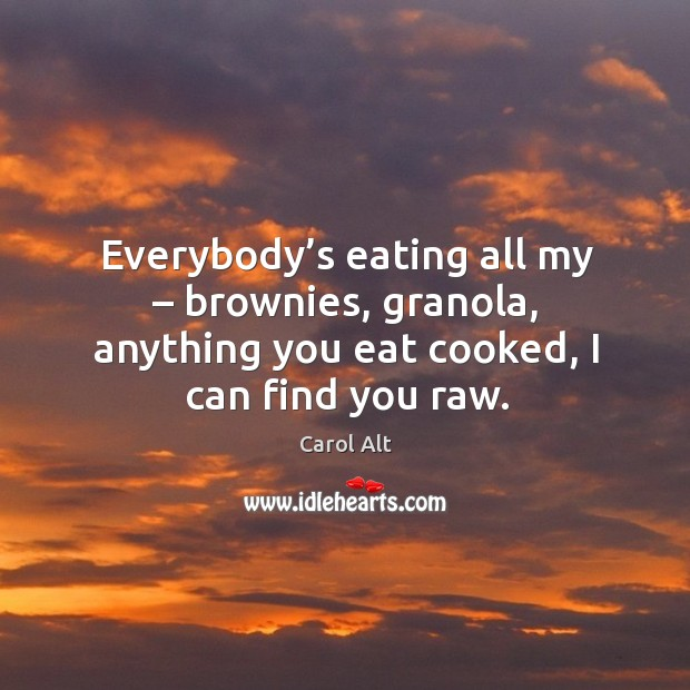 Everybody's eating all my – brownies, granola, anything you eat cooked, I can find you raw. Carol Alt Picture Quote