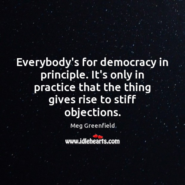 Image, Everybody's for democracy in principle. It's only in practice that the thing