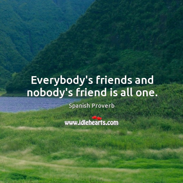 Everybody's friends and nobody's friend is all one. Image