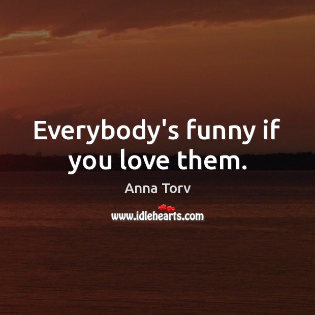 Image, Everybody's funny if you love them.