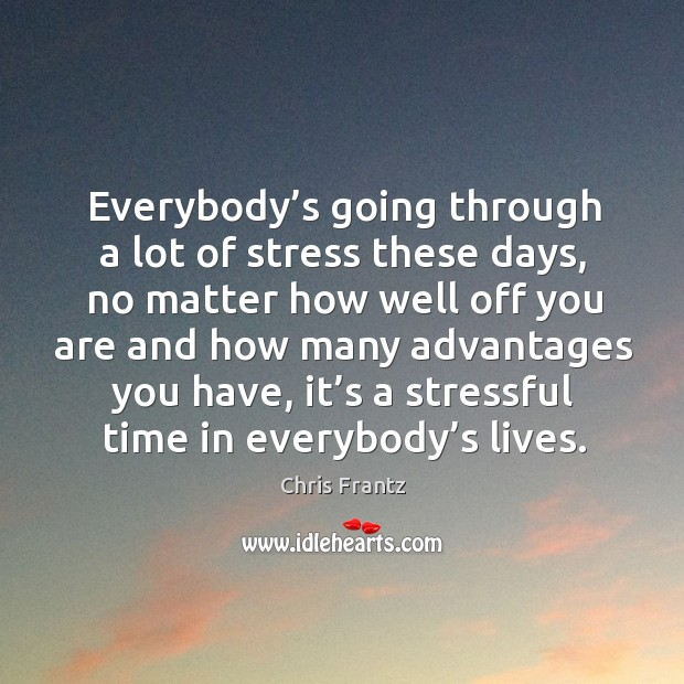 Everybody's going through a lot of stress these days, no matter how well off you are and how many Image