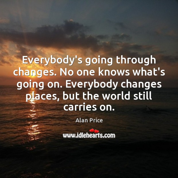 Image, Everybody's going through changes. No one knows what's going on. Everybody changes