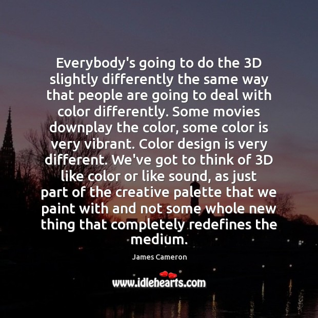 Everybody's going to do the 3D slightly differently the same way that James Cameron Picture Quote
