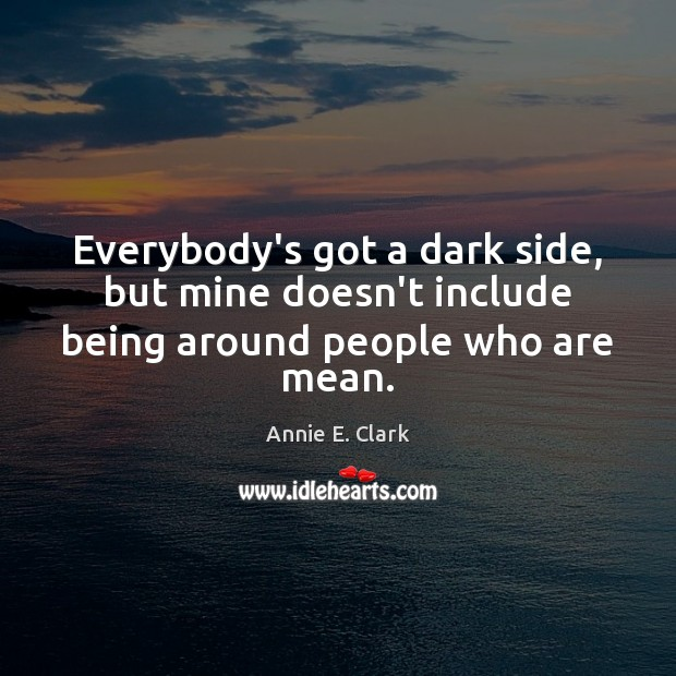 Everybody's got a dark side, but mine doesn't include being around people who are mean. Image