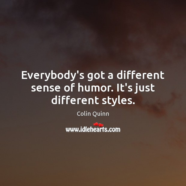 Everybody's got a different sense of humor. It's just different styles. Image