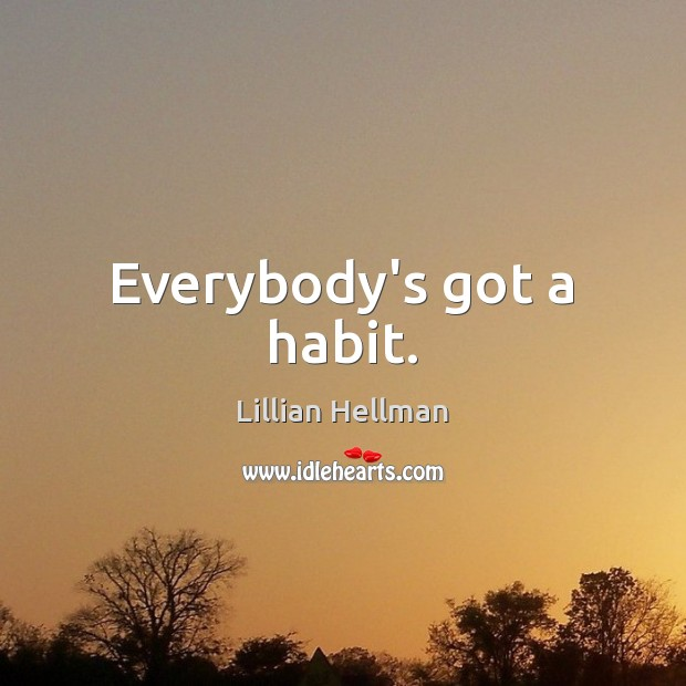 Everybody's got a habit. Lillian Hellman Picture Quote