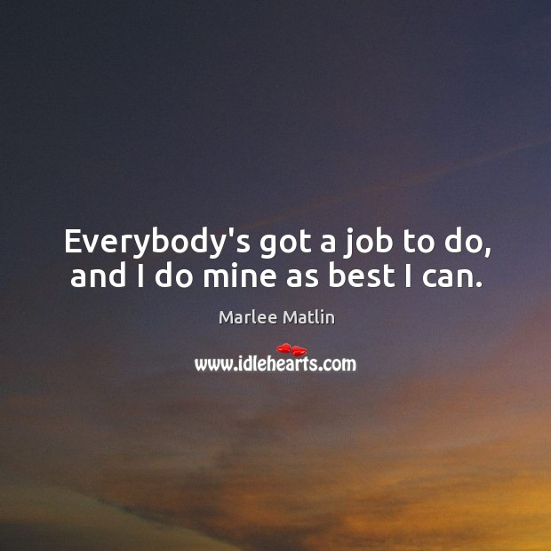 Everybody's got a job to do, and I do mine as best I can. Marlee Matlin Picture Quote