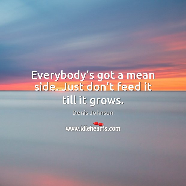 Everybody's got a mean side. Just don't feed it till it grows. Denis Johnson Picture Quote